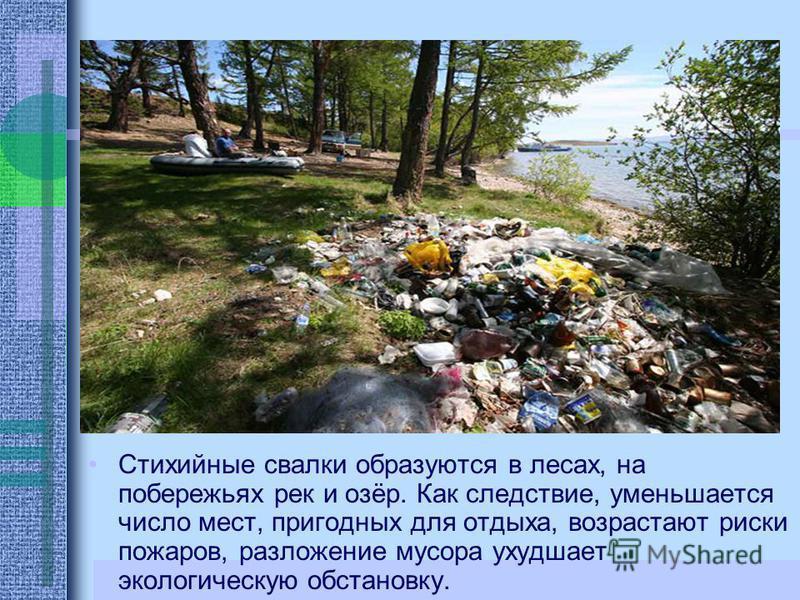 Стихийные свалки образуются в лесах, на побережьях рек и озёр. Как следствие, уменьшается число мест, пригодных для отдыха, возрастают риски пожаров, разложение мусора ухудшает экологическую обстановку.