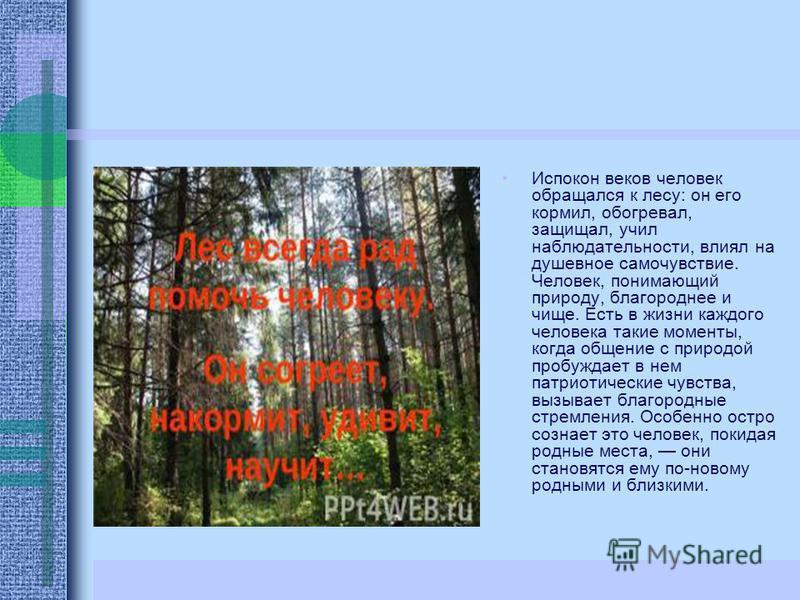 Испокон веков человек обращался к лесу: он его кормил, обогревал, защищал, учил наблюдательности, влиял на душевное самочувствие. Человек, понимающий природу, благороднее и чище. Есть в жизни каждого человека такие моменты, когда общение с природой п
