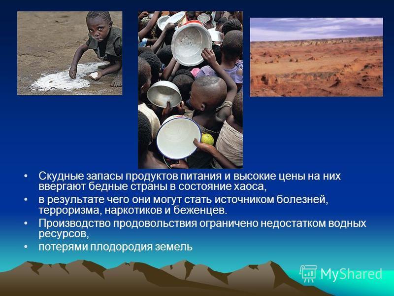 Скудные запасы продуктов питания и высокие цены на них ввергают бедные страны в состояние хаоса, в результате чего они могут стать источником болезней, терроризма, наркотиков и беженцев. Производство продовольствия ограничено недостатком водных ресур