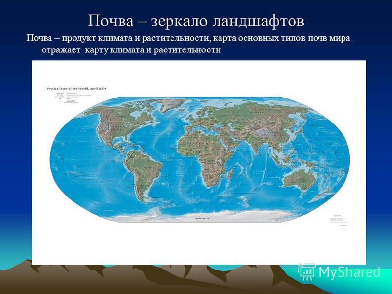 Почва – зеркало ландшафтов Почва – продукт климата и растительности, карта основных типов почв мира отражает карту климата и растительности