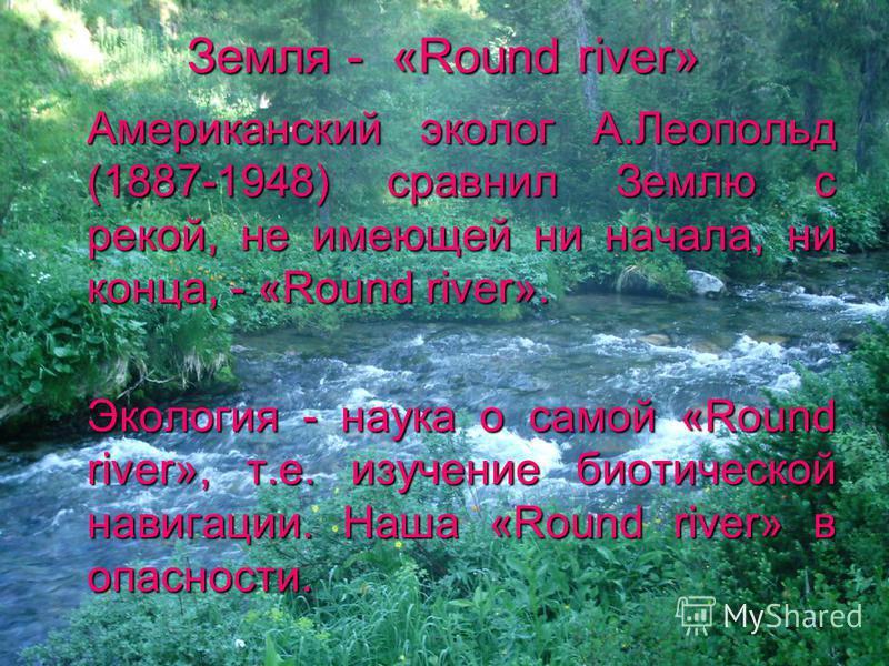 Земля - «Round river» Американский эколог А.Леопольд (1887-1948) сравнил Землю с рекой, не имеющей ни начала, ни конца, - «Round river». Экология - наука о самой «Round river», т.е. изучение биотической навигации. Наша «Round river» в опасности.