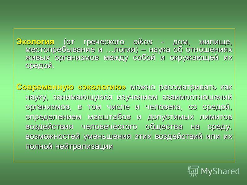 Экология (от греческого oikos - дом, жилище, местопребывание и …логия) – наука об отношениях живых организмов между собой и окружающей их средой. Современную «экологию» можно рассматривать как науку, занимающуюся изучением взаимоотношений организмов,