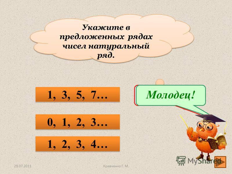 Укажите в предложенных рядах чисел натуральный ряд. 0, 1, 2, 3… 1, 2, 3, 4… 1, 3, 5, 7… Подумай!Молодец! 29.07.20114Кравченко Г. М.