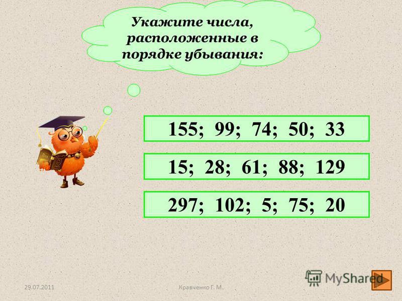Укажите числа, расположенные в порядке убывания: 155; 99; 74; 50; 33 15; 28; 61; 88; 129 297; 102; 5; 75; 20 29.07.20117Кравченко Г. М.