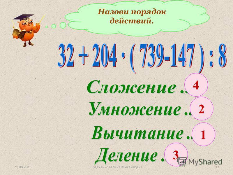 Назови порядок действий. 2 3 4 1 21.08.201513Кравченко Галина Михайловна