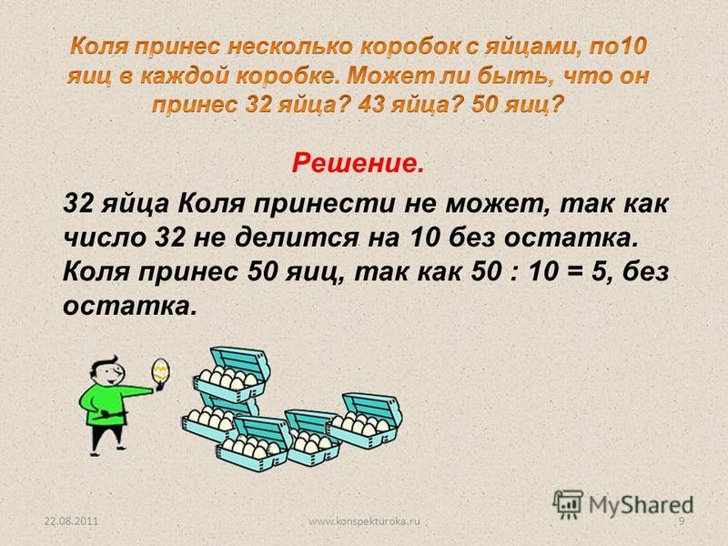 32 яйца Коля принести не может, так как число 32 не делится на 10 без остатка. Коля принес 50 яиц, так как 50 : 10 = 5, без остатка. Решение. 22.08.20119www.konspekturoka.ru