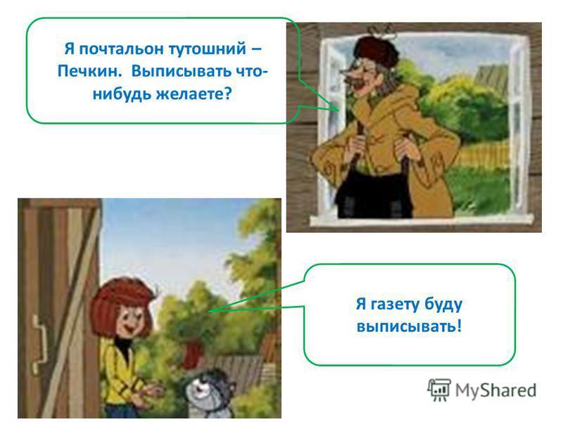Я почтальон тутошний – Печкин. Выписывать что- нибудь желаете? Я газету буду выписывать!