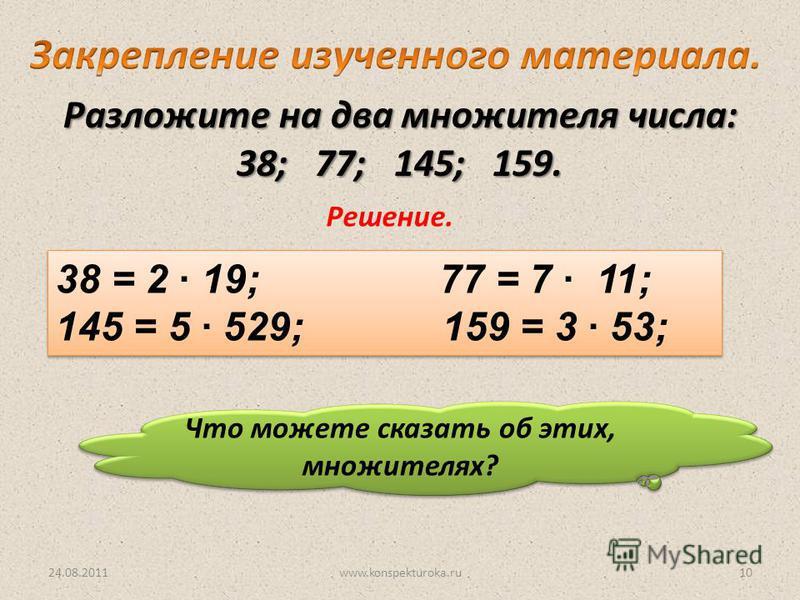 24.08.2011www.konspekturoka.ru10 Разложите на два множителя числа: 38; 77; 145; 159. Решение. 38 = 2 19; 77 = 7 11; 145 = 5 529; 159 = 3 53; 38 = 2 19; 77 = 7 11; 145 = 5 529; 159 = 3 53; Что можете сказать об этих, множителях?