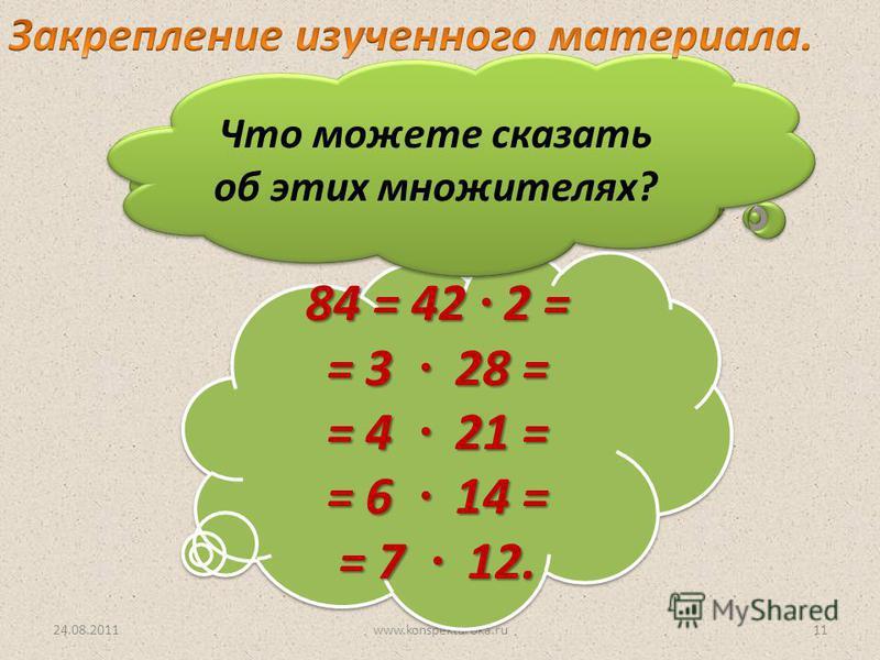 24.08.2011www.konspekturoka.ru11 Разложите на 2 множителя число 84. 84 = 42 2 = = 3 28 = = 4 21 = = 6 14 = = 7 12. 84 = 42 2 = = 3 28 = = 4 21 = = 6 14 = = 7 12. Что можете сказать об этих множителях?