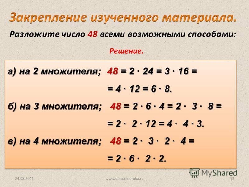 24.08.2011www.konspekturoka.ru12 Разложите число 48 всеми возможными способами: Решение. а) на 2 множителя; 48 = 2 24 = 3 16 = = 4 12 = 6 8. б) на 3 множителя; 48 = 2 6 4 = 2 3 8 = = 2 2 12 = 4 4 3. в) на 4 множителя; 48 = 2 3 2 4 = = 2 6 2 2. а) на
