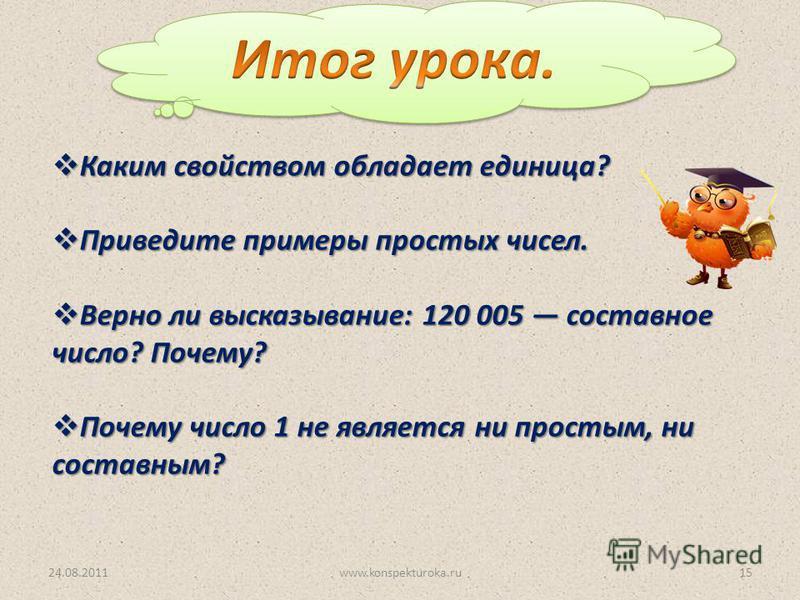 24.08.201115www.konspekturoka.ru Каким свойством обладает единица? Каким свойством обладает единица? Приведите примеры простых чисел. Приведите примеры простых чисел. Верно ли высказывание: 120 005 составное число? Почему? Верно ли высказывание: 120