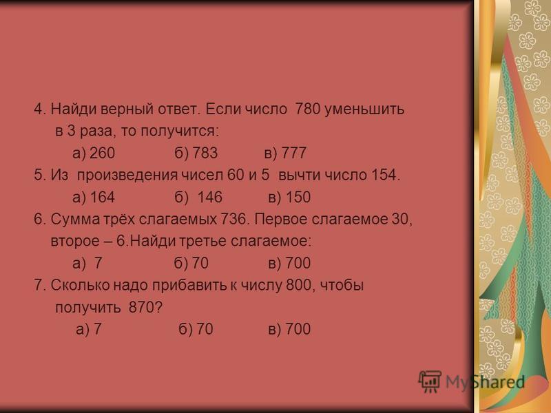 4. Найди верный ответ. Если число 780 уменьшить в 3 раза, то получится: а) 260 б) 783 в) 777 5. Из произведения чисел 60 и 5 вычти число 154. а) 164 б) 146 в) 150 6. Сумма трёх слагаемых 736. Первое слагаемое 30, второе – 6. Найди третье слагаемое: а