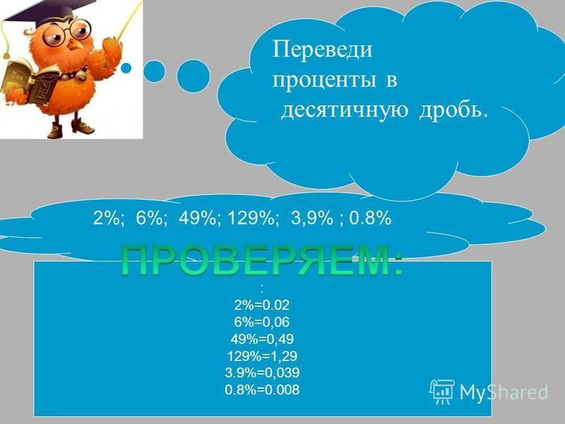 2%; 6%; 49%; 129%; 3,9% ; 0.8% : 2%=0.02 6%=0,06 49%=0,49 129%=1,29 3.9%=0,039 0.8%=0.008 Переведи проценты в десятичную дробь.