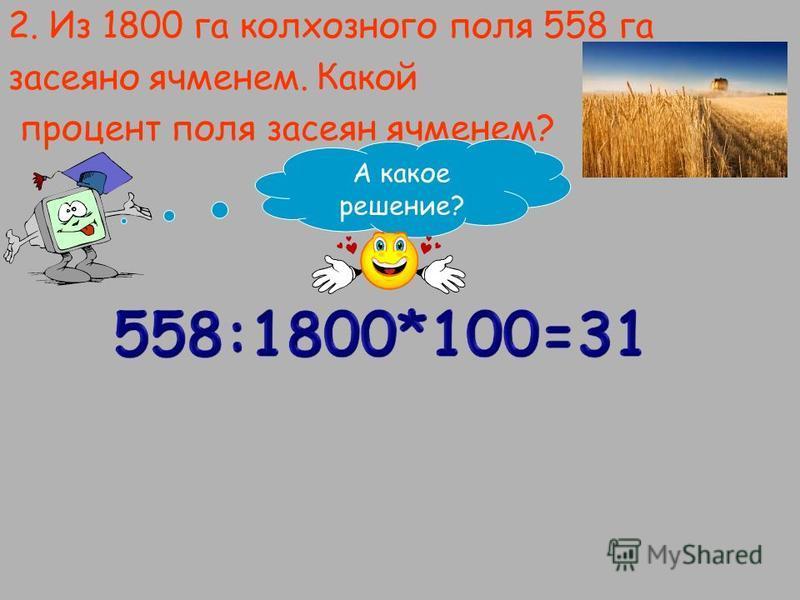 2. Из 1800 га колхозного поля 558 га засеяно ячменем. Какой процент поля засеян ячменем? А какое решение?