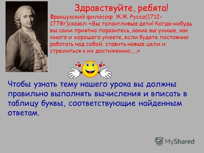 Здравствуйте, ребята! Французский философ Ж.Ж. Руссо(1712- 1778 г)сказал: «Вы талантливые дети! Когда-нибудь вы сами приятно поразитесь, какие вы умные, как много и хорошего умеете, если будете постоянно работать над собой. ставить новые цели и стрем