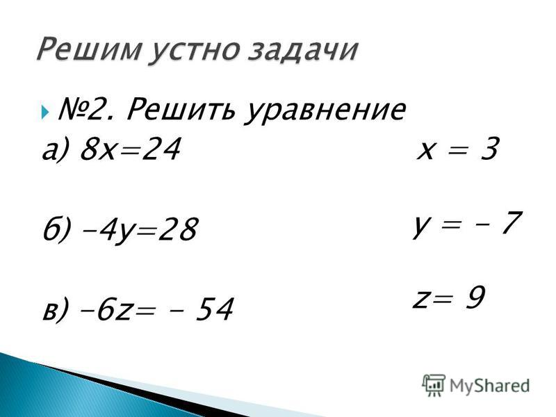 2. Решить уравнение а) 8 х=24 б) -4 у=28 в) -6z= - 54 x = 3 y = - 7 z= 9