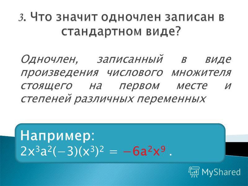 Одночлен, записанный в виде произведения числового множителя стоящего на первом месте и степеней различных переменных Например: 2x 3 a 2 (3)(x 3 ) 2 = 6a 2 x 9.