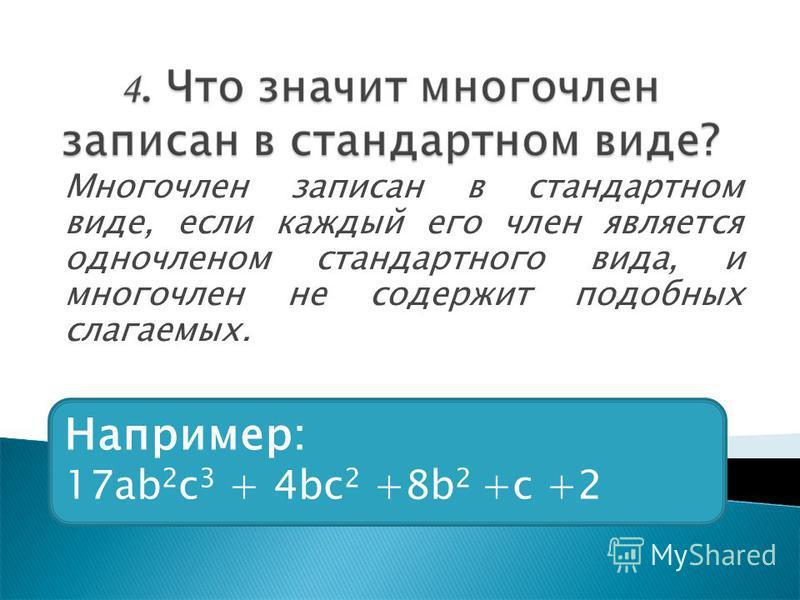 Многочлен записан в стандартном виде, если каждый его член является одночленом стандартного вида, и многочлен не содержит подобных слагаемых. Например: 17 аb 2 c 3 + 4bc 2 +8b 2 +c +2