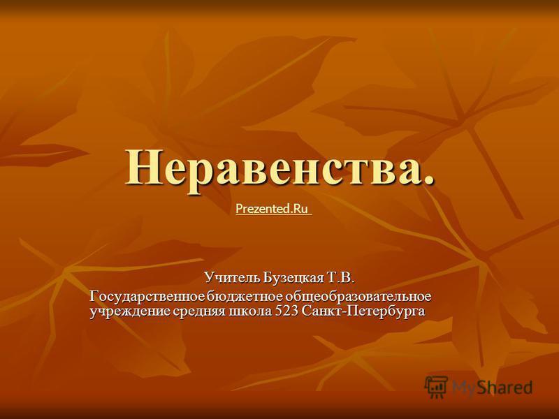 Неравенства. Учитель Бузецкая Т.В. Государственное бюджетное общеобразовательное учреждение средняя школа 523 Санкт-Петербурга Prezented.Ru