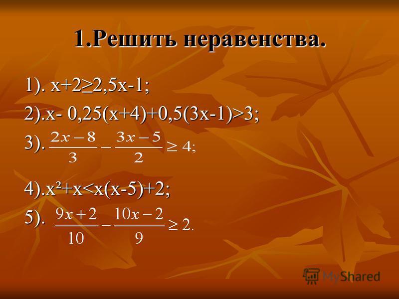 1. Решить неравенства. 1). х+22,5 х-1; 2).х- 0,25(х+4)+0,5(3 х-1)>3; 3). 4).х²+х<х(х-5)+2; 5).