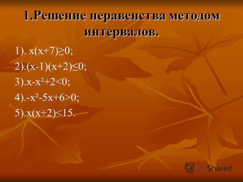 1. Решение неравенства методом интервалов. 1). х(х+7)0; 2).(х-1)(х+2)0; 3).х-х²+2<0; 4).-х²-5 х+6>0; 5).х(х+2)<15.