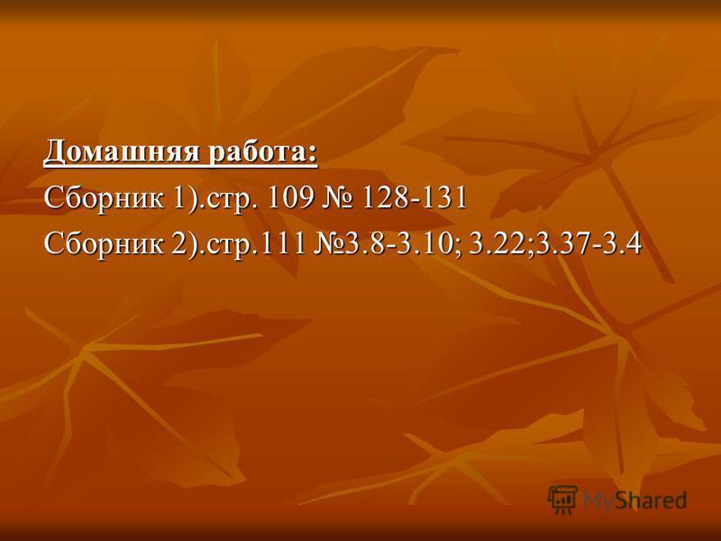 Домашняя работа: Сборник 1).стр. 109 128-131 Сборник 2).стр.111 3.8-3.10; 3.22;3.37-3.4