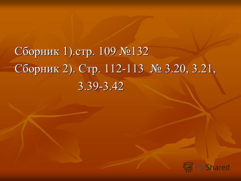 Сборник 1).стр. 109 132 Сборник 2). Стр. 112-113 3.20, 3.21, 3.39-3.42 3.39-3.42