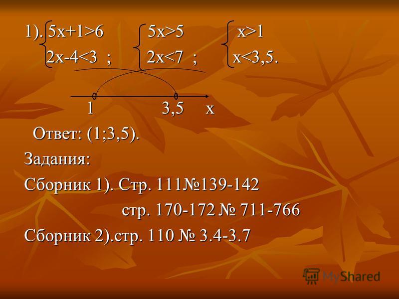 1). 5 х+1>6 5x>5 x>1 2x-4<3 ; 2x<7 ; x<3,5. 2x-4<3 ; 2x<7 ; x<3,5. 1 3,5 x 1 3,5 x Ответ: (1;3,5). Ответ: (1;3,5).Задания: Сборник 1). Стр. 111139-142 стр. 170-172 711-766 стр. 170-172 711-766 Сборник 2).стр. 110 3.4-3.7