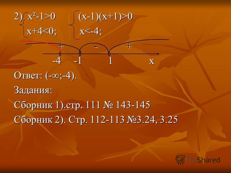 2). х²-1>0 (x-1)(x+1)>0 x+4<0; x<-4; x+4<0; x<-4; + - + + - + -4 -1 1 x -4 -1 1 x Ответ: (-;-4). Задания: Сборник 1).стр. 111 143-145 Сборник 2). Стр. 112-113 3.24, 3.25