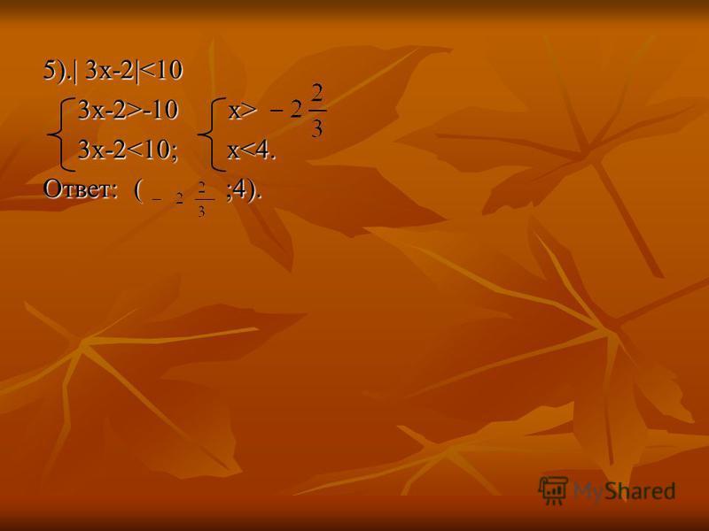 5).| 3 х-2|<10 3x-2>-10 x> 3x-2>-10 x> 3x-2<10; x<4. 3x-2<10; x<4. Ответ: ( ;4).