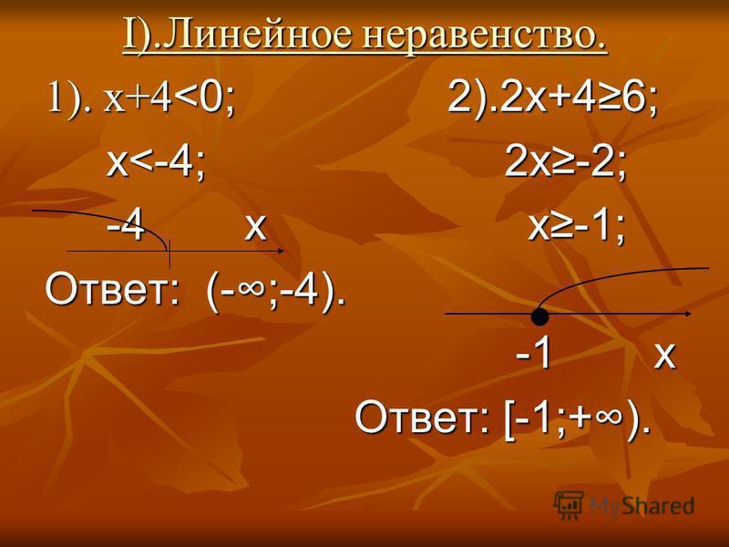I).Линейное неравенство. I).Линейное неравенство. 1). х+4 <0; 2).2 х+46; х<-4; 2 х-2; х<-4; 2 х-2; -4 х х-1; -4 х х-1; Ответ: (-;-4). -1 х -1 х Ответ: [-1;+). Ответ: [-1;+).