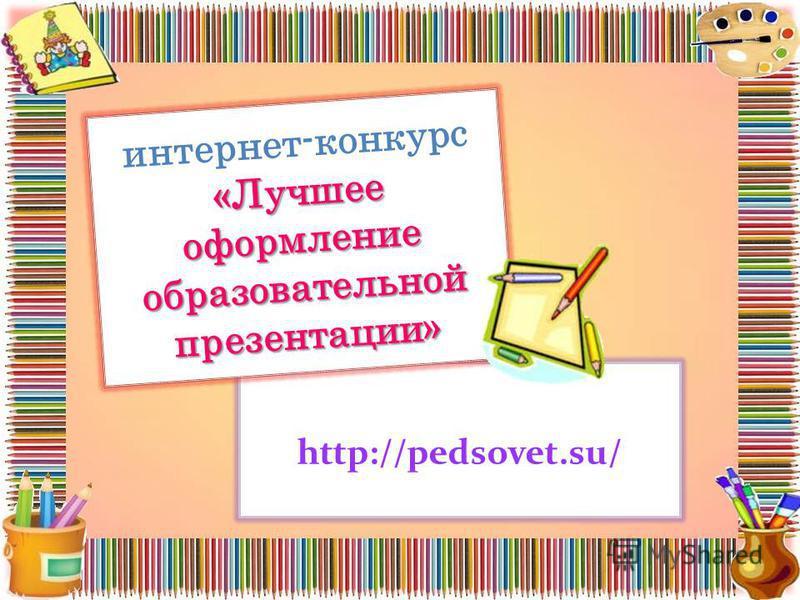 «Лучшее оформление образовательной презентации» интернет-конкурс «Лучшее оформление образовательной презентации» http://pedsovet.su/