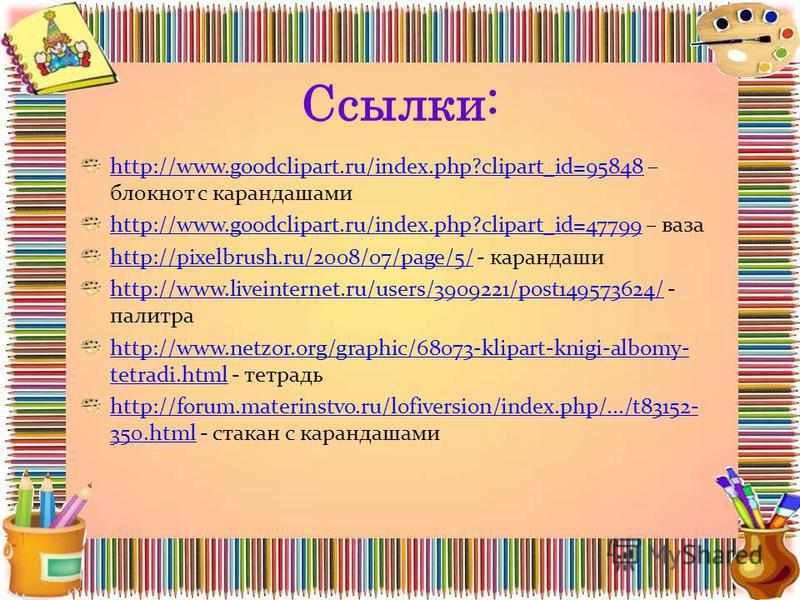Ссылки: http://www.goodclipart.ru/index.php?clipart_id=95848http://www.goodclipart.ru/index.php?clipart_id=95848 – блокнот с карандашами http://www.goodclipart.ru/index.php?clipart_id=47799http://www.goodclipart.ru/index.php?clipart_id=47799 – ваза h