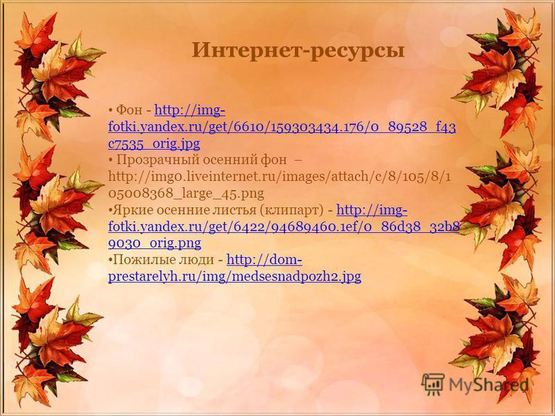 Интернет-ресурсы Фон - http://img- fotki.yandex.ru/get/6610/159303434.176/0_89528_f43 c7535_orig.jpghttp://img- fotki.yandex.ru/get/6610/159303434.176/0_89528_f43 c7535_orig.jpg Прозрачный осенний фон – http://img0.liveinternet.ru/images/attach/c/8/1
