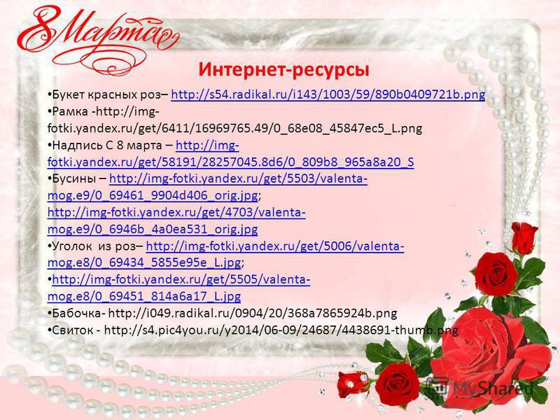 Букет красных роз– http://s54.radikal.ru/i143/1003/59/890b0409721b.pnghttp://s54.radikal.ru/i143/1003/59/890b0409721b.png Рамка -http://img- fotki.yandex.ru/get/6411/16969765.49/0_68e08_45847ec5_L.png Надпись С 8 марта – http://img- fotki.yandex.ru/g