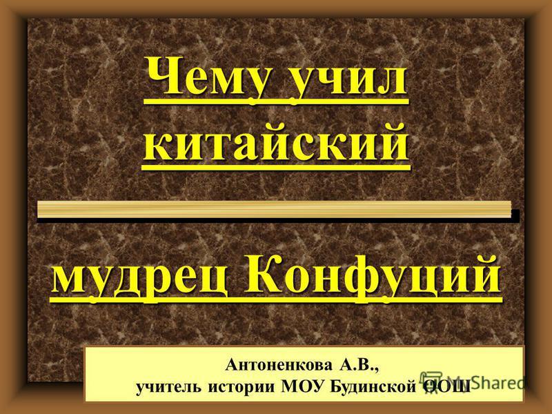 Чему учил китайский мудрец Конфуций Антоненкова А.В., учитель истории МОУ Будинской ООШ