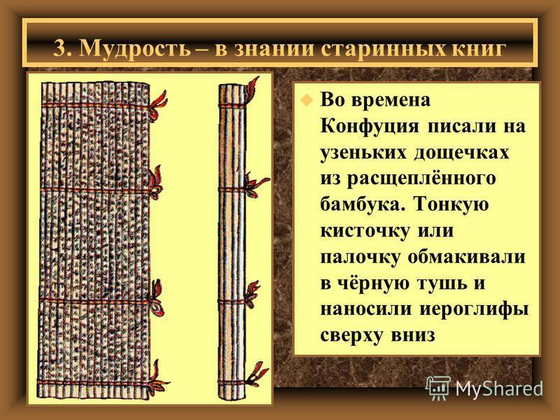 u Во времена Конфуция писали на узеньких дощечках из расщеплённого бамбука. Тонкую кисточку или палочку обмакивали в чёрную тушь и наносили иероглифы сверху вниз 3. Мудрость – в знании старинных книг