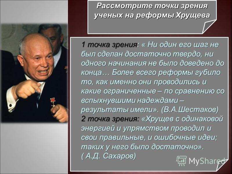 Рассмотрите точки зрения ученых на реформы Хрущева 1 точка зрения: « Ни один его шаг не был сделан достаточно твердо, ни одного начинания не было доведено до конца… Более всего реформы губило то, как именно они проводились и какие ограниченные – по с