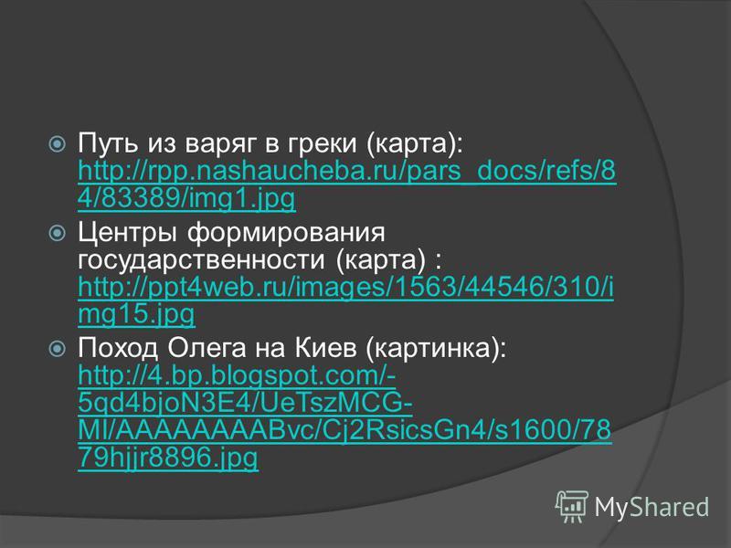Путь из варяг в греки (карта): http://rpp.nashaucheba.ru/pars_docs/refs/8 4/83389/img1. jpg http://rpp.nashaucheba.ru/pars_docs/refs/8 4/83389/img1. jpg Центры формирования государственности (карта) : http://ppt4web.ru/images/1563/44546/310/i mg15. j