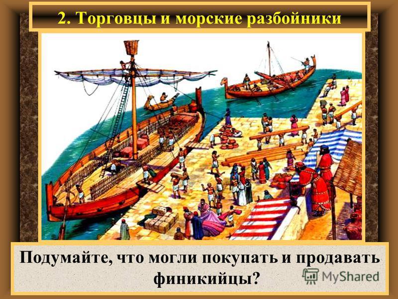 2. Торговцы и морские разбойники Подумайте, что могли покупать и продавать финикийцы?