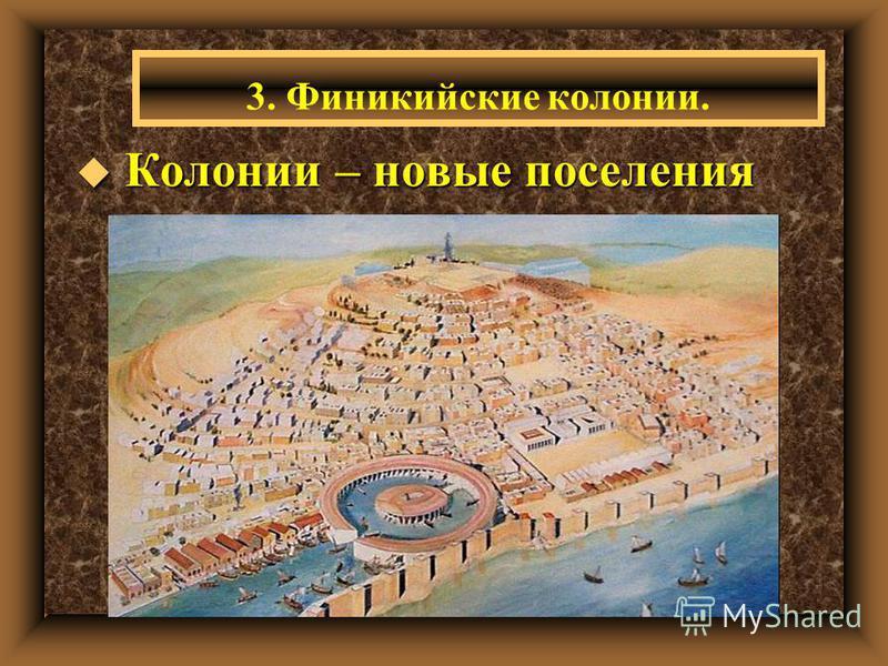 u Колонии – новые поселения 3. Финикийские колонии.