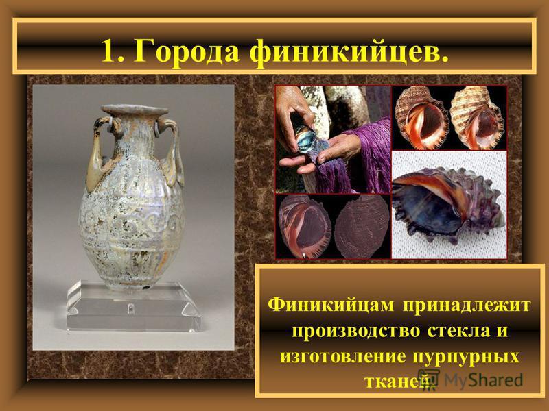 1. Города финикийцев. Финикийцам принадлежит производство стекла и изготовление пурпурных тканей.