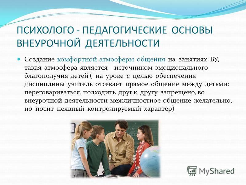 ПСИХОЛОГО - ПЕДАГОГИЧЕСКИЕ ОСНОВЫ ВНЕУРОЧНОЙ ДЕЯТЕЛЬНОСТИ Создание комфортной атмосферы общения на занятиях ВУ, такая атмосфера является источником эмоционального благополучия детей ( на уроке с целью обеспечения дисциплины учитель отсекает прямое об