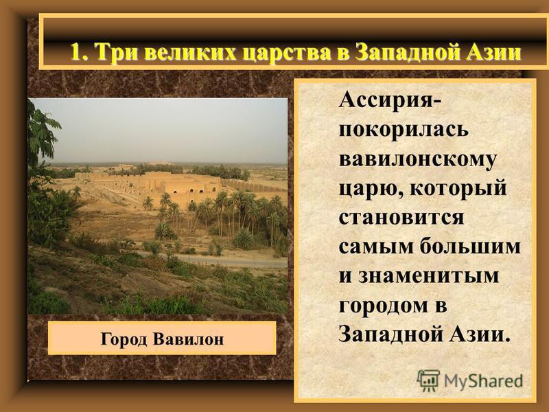 1. Три великих царства в Западной Азии Ассирия- покорилась вавилонскому царю, который становится самым большим и знаменитым городом в Западной Азии. Город Вавилон