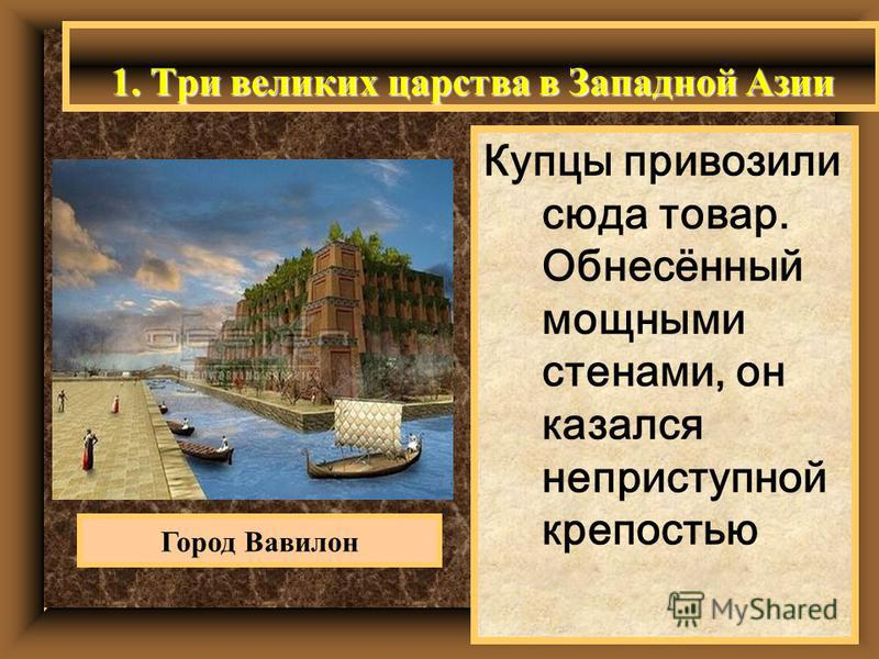1. Три великих царства в Западной Азии Купцы привозили сюда товар. Обнесённый мощными стенами, он казался неприступной крепостью Город Вавилон
