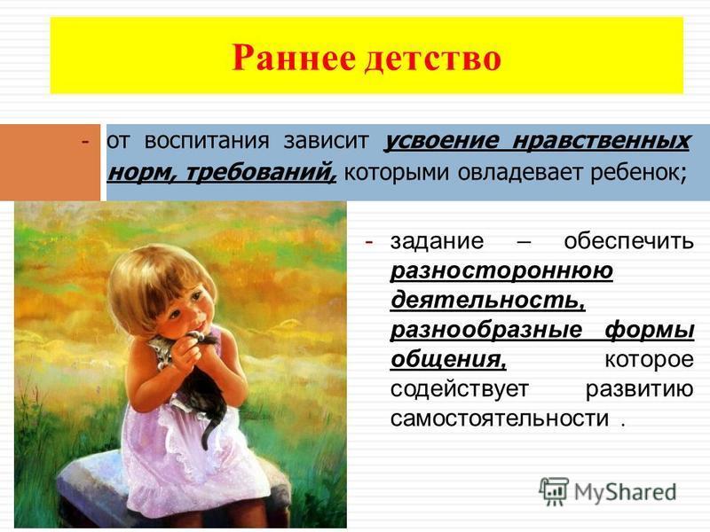 Раннее детство -задание – обеспечить разностороннюю деятельность, разнообразные формы общения, которое содействует развитию самостоятельности. - от воспитания зависит усвоение нравственных норм, требований, которыми овладевает ребенок;