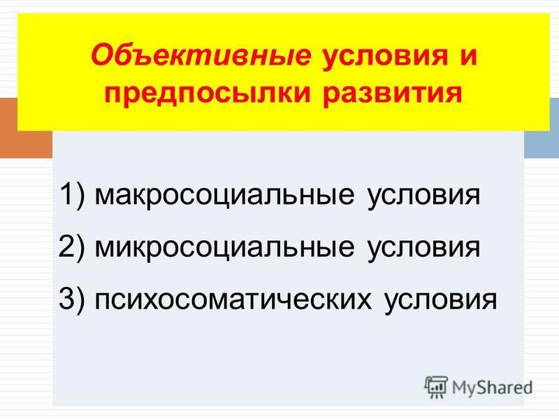 1) макросоциальные условия 2) микросоциальные условия 3) психосоматических условия Объективные условия и предпосылки развития