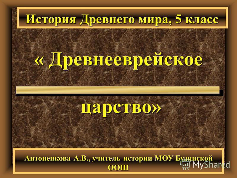 « Древнееврейское царство» История Древнего мира, 5 класс Антоненкова А.В., учитель истории МОУ Будинской ООШ