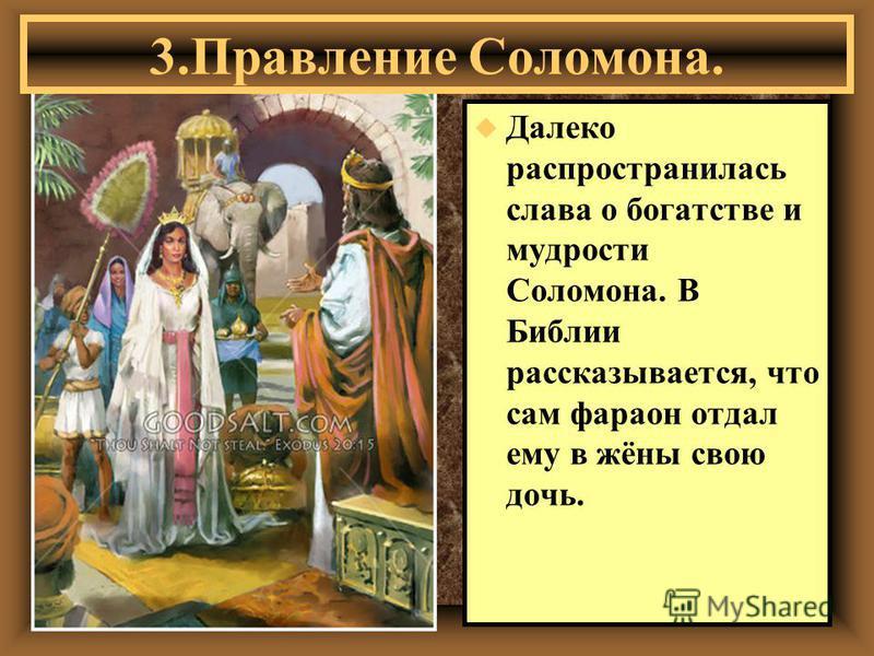 u Далеко распространилась слава о богатстве и мудрости Соломона. В Библии рассказывается, что сам фараон отдал ему в жёны свою дочь. 3. Правление Соломона.