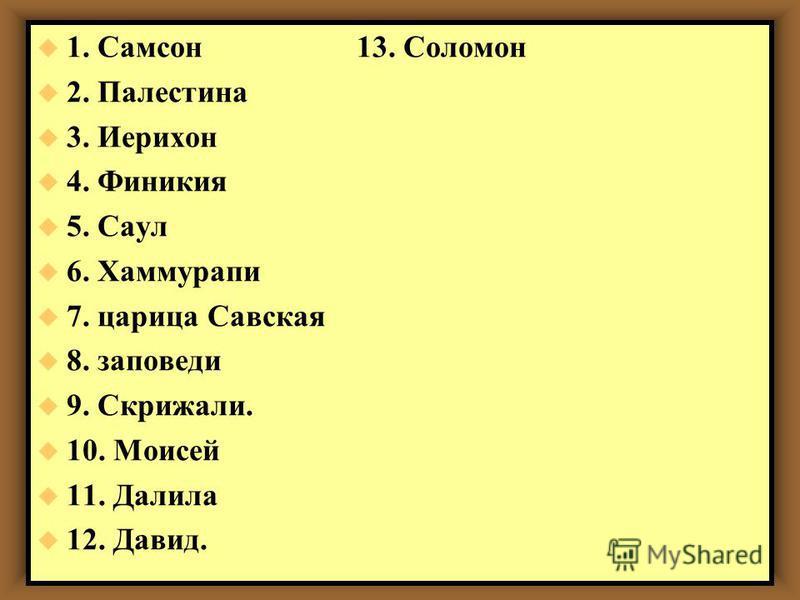 u 1. Самсон 13. Соломон u 2. Палестина u 3. Иерихон u 4. Финикия u 5. Саул u 6. Хаммурапи u 7. царица Савская u 8. заповеди u 9. Скрижали. u 10. Моисей u 11. Далила u 12. Давид.